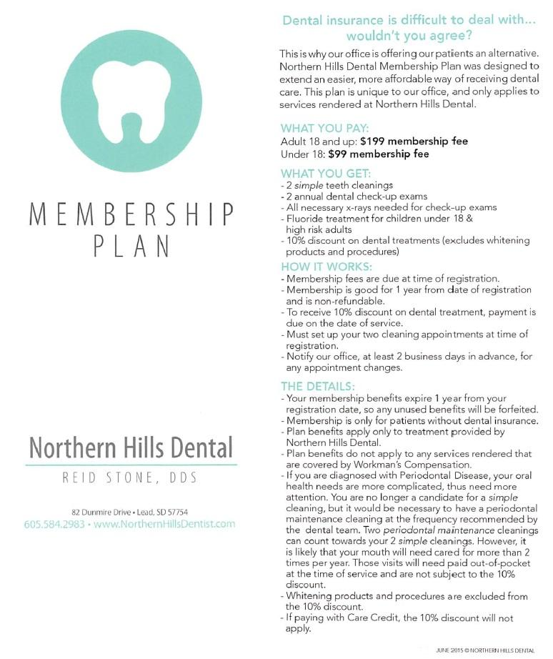 Dental insurance is difficult to deal with . . . wouldn't you agree? This is why our office is offering our patients an alternative. Northern Hills Dental Membership Plan was designed to extend an easier, more affordable way of receiving dental care. This plan is unique to our office, and only applies to services rendered at Northern Hills Dental. What you pay: Adult 18 and up: $199 membership fee Under 18: $99 membership fee What you get: •2 simple teeth cleanings •2 annual dental check-up exams. •All necessary x-rays needed for check-up exams. •Fluoride treatment for children under 18 & high risk adults. •10% discount on dental treatments (excludes whitening products and procedures). How it works: •Membership fees are due at time of registration. •Membership is good for 1 year from date of registration and is non-refundable. •To receive 10% discount on dental treatment, payment is due on the date of service. •Must set up your two cleaning appointments at time of registration. •Notify our office, at least 2 business days in advance, for any appointment changes. The Details: •Your membership benefits expire 1 year from your registration date, so any unused benefits will be forfeited. •Membership is only for patients without dental insurance. •Plan benefits apply only to treatment provided by Northern Hills Dental. •Plan benefits do not apply to any services rendered that are covered by Workman's Compensation. •If you are diagnosed with Periodontal Disease, your oral health needs are more complicated, thus need more attention. You are no longer a candidate for a simple cleaning, but it would be necessary to have a periodontal maintenance cleaning at the frequency recommended by the dental team. Two periodontal maintenance cleanings can count towards your 2 simple cleanings. However, it is likely that your mouth will need cared for more than 2 times per year. Those visits will need paid out-of-pocket at the time of service and are not subject to the 10% discount. •Whitening products and procedures are excluded from the 10% discount. •If paying with Care Credit, the 10% discount will not apply. PRINTED JUNE 2015 © NORTHERN HILLS DENTAL