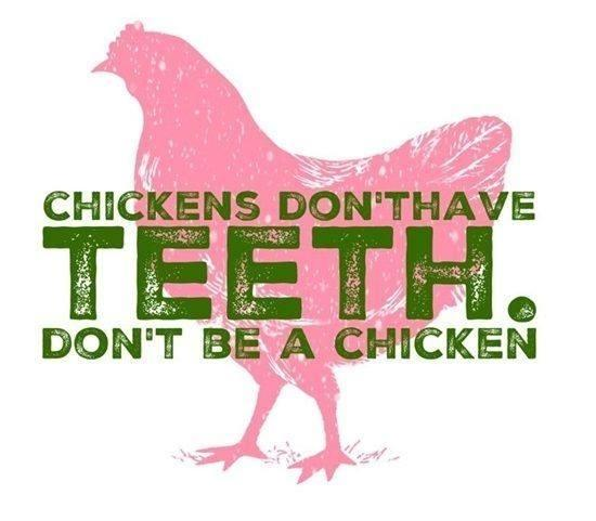 Chickens don't have teeth - don't be a chicken.